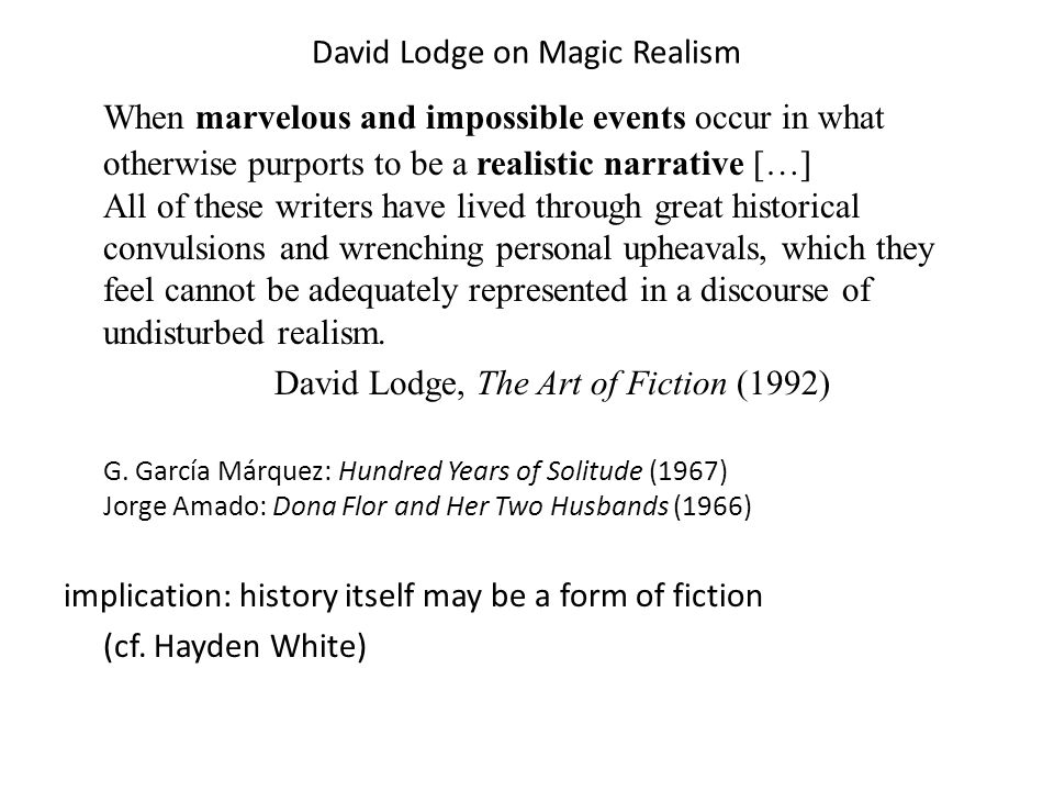 David Lodge on Magic Realism When marvelous and impossible events occur in what otherwise purports to be a realistic narrative […] All of these writers have lived through great historical convulsions and wrenching personal upheavals, which they feel cannot be adequately represented in a discourse of undisturbed realism.