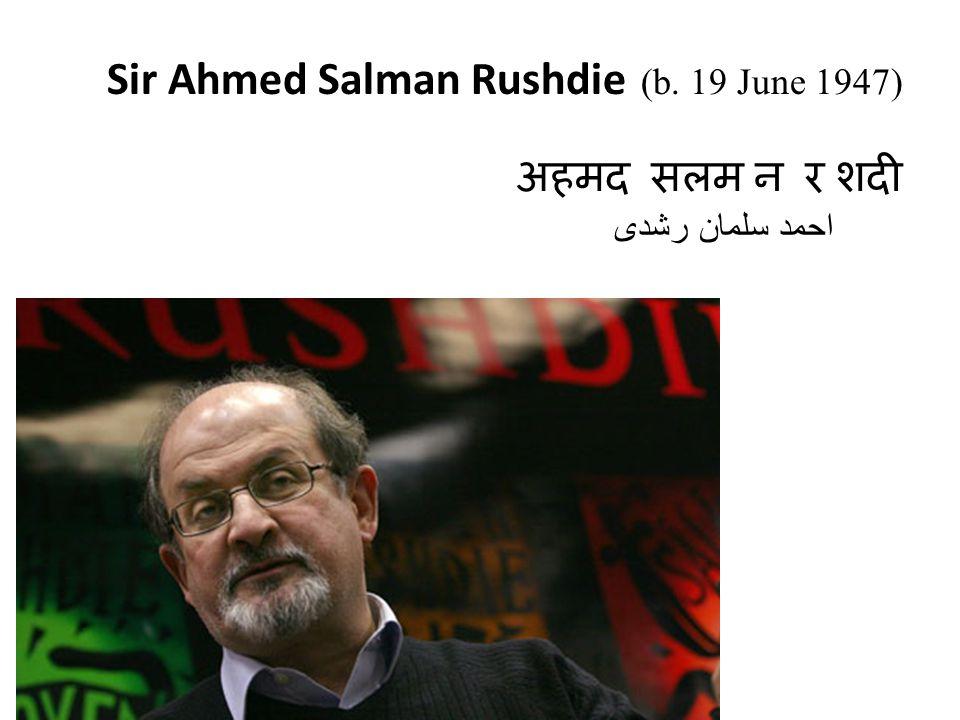 Sir Ahmed Salman Rushdie (b. 19 June 1947) अहमद सलम न र शदी احمد سلمان رشدی