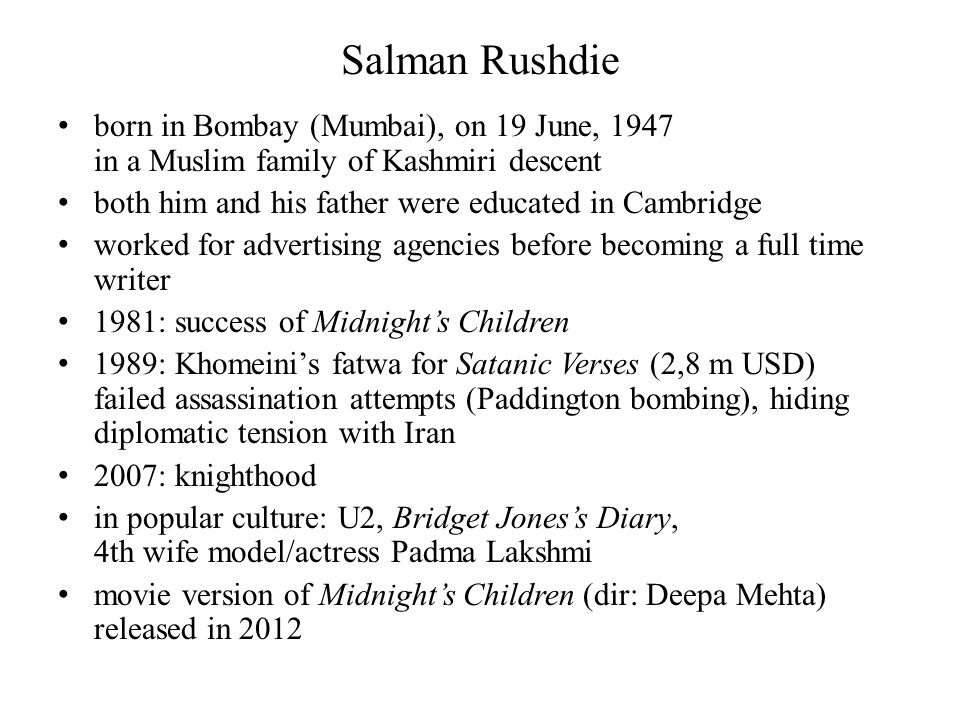 Salman Rushdie born in Bombay (Mumbai), on 19 June, 1947 in a Muslim family of Kashmiri descent both him and his father were educated in Cambridge worked for advertising agencies before becoming a full time writer 1981: success of Midnight's Children 1989: Khomeini's fatwa for Satanic Verses (2,8 m USD) failed assassination attempts (Paddington bombing), hiding diplomatic tension with Iran 2007: knighthood in popular culture: U2, Bridget Jones's Diary, 4th wife model/actress Padma Lakshmi movie version of Midnight's Children (dir: Deepa Mehta) released in 2012
