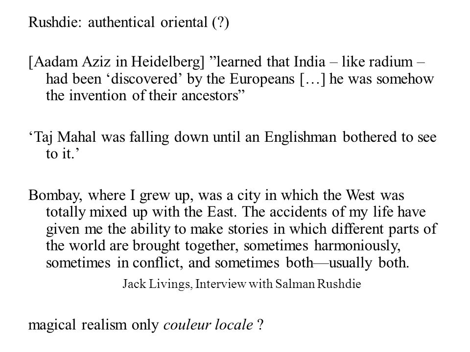 Rushdie: authentical oriental (?) [Aadam Aziz in Heidelberg] learned that India – like radium – had been 'discovered' by the Europeans […] he was somehow the invention of their ancestors 'Taj Mahal was falling down until an Englishman bothered to see to it.' Bombay, where I grew up, was a city in which the West was totally mixed up with the East.