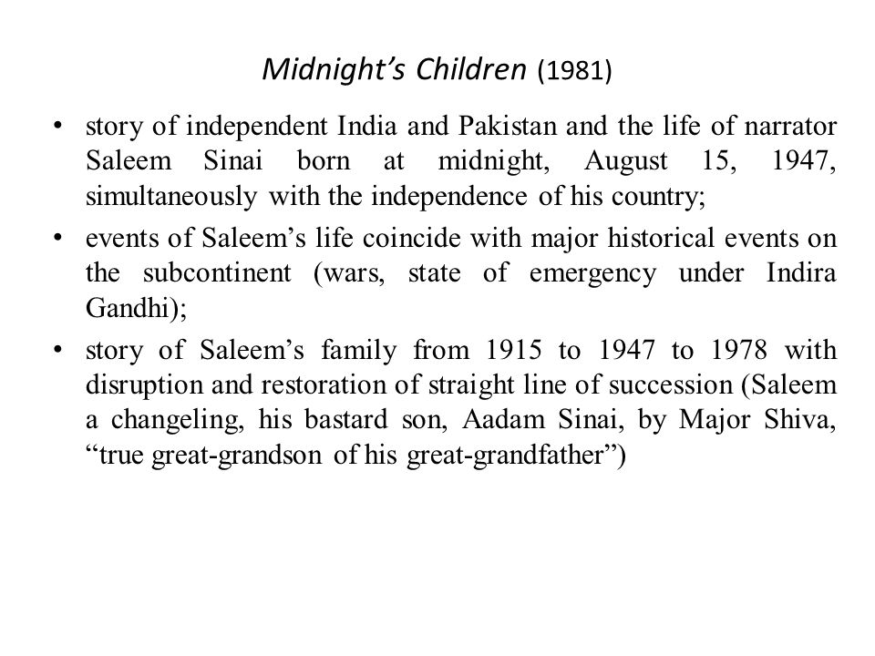 Midnight's Children (1981) story of independent India and Pakistan and the life of narrator Saleem Sinai born at midnight, August 15, 1947, simultaneously with the independence of his country; events of Saleem's life coincide with major historical events on the subcontinent (wars, state of emergency under Indira Gandhi); story of Saleem's family from 1915 to 1947 to 1978 with disruption and restoration of straight line of succession (Saleem a changeling, his bastard son, Aadam Sinai, by Major Shiva, true great-grandson of his great-grandfather )