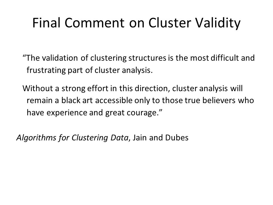 """The validation of clustering structures is the most difficult and frustrating part of cluster analysis. Without a strong effort in this direction, cl"