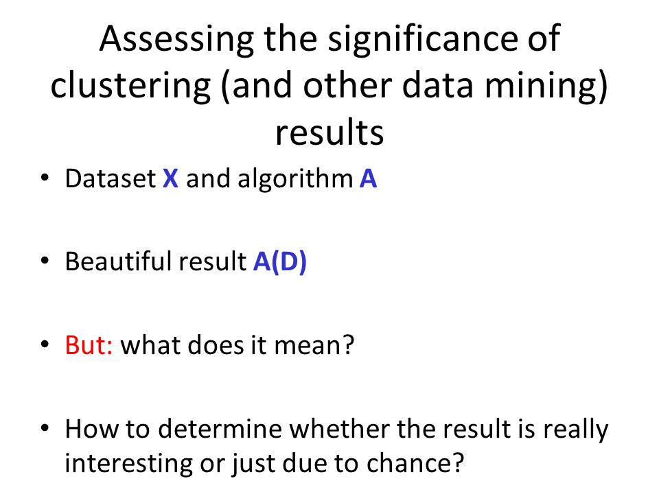 Assessing the significance of clustering (and other data mining) results Dataset X and algorithm A Beautiful result A(D) But: what does it mean.