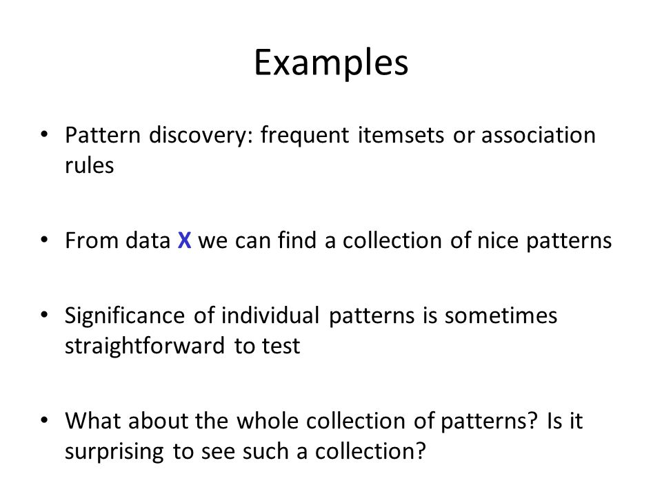 Examples Pattern discovery: frequent itemsets or association rules From data X we can find a collection of nice patterns Significance of individual pa