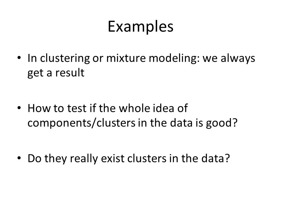 Examples In clustering or mixture modeling: we always get a result How to test if the whole idea of components/clusters in the data is good? Do they r