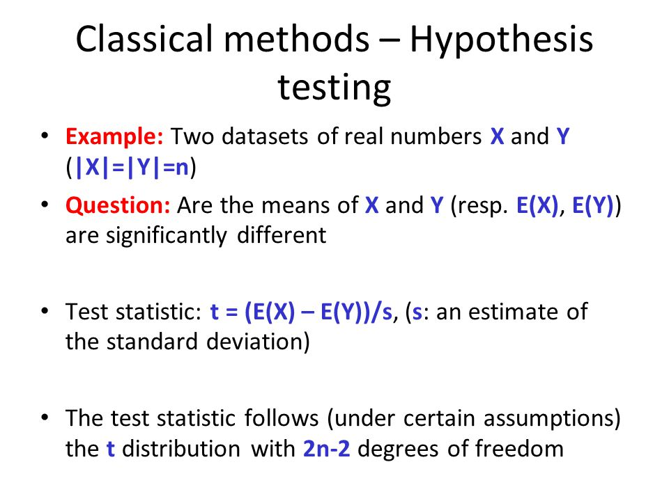 Classical methods – Hypothesis testing Example: Two datasets of real numbers X and Y (|X|=|Y|=n) Question: Are the means of X and Y (resp.
