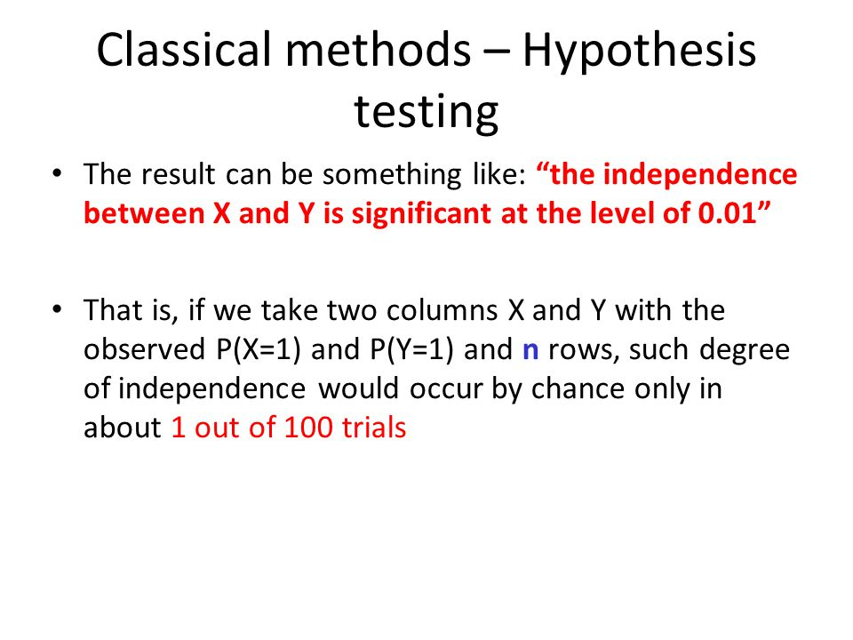 Classical methods – Hypothesis testing The result can be something like: the independence between X and Y is significant at the level of 0.01 That is, if we take two columns X and Y with the observed P(X=1) and P(Y=1) and n rows, such degree of independence would occur by chance only in about 1 out of 100 trials
