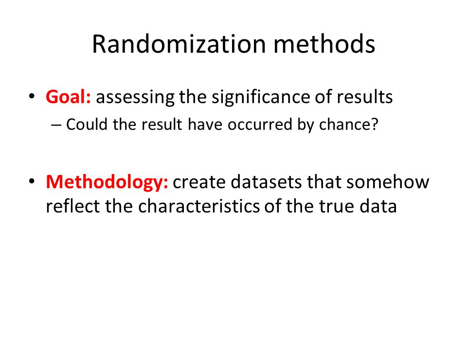 Randomization methods Goal: assessing the significance of results – Could the result have occurred by chance? Methodology: create datasets that someho