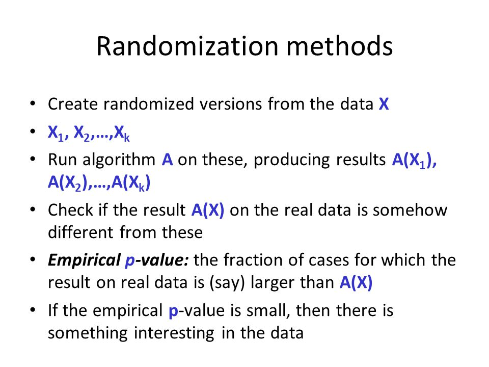 Randomization methods Create randomized versions from the data X X 1, X 2,…,X k Run algorithm A on these, producing results A(X 1 ), A(X 2 ),…,A(X k )