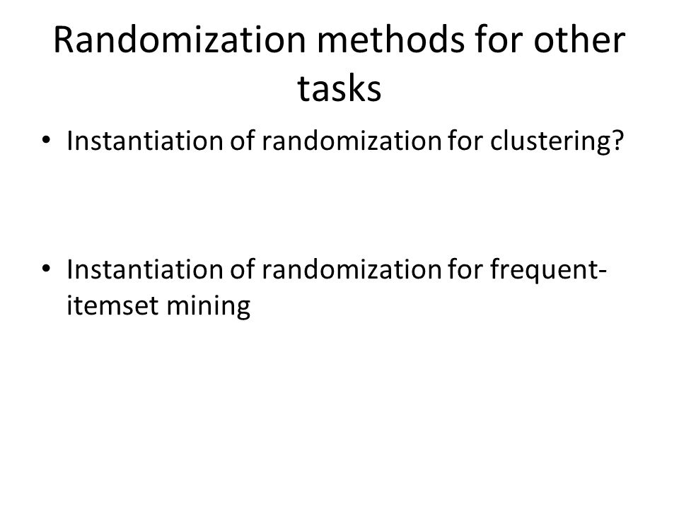 Randomization methods for other tasks Instantiation of randomization for clustering? Instantiation of randomization for frequent- itemset mining
