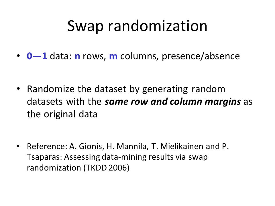 Swap randomization 0—1 data: n rows, m columns, presence/absence Randomize the dataset by generating random datasets with the same row and column marg
