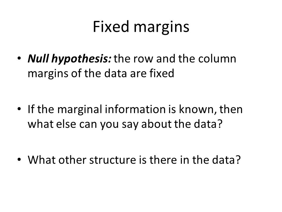 Fixed margins Null hypothesis: the row and the column margins of the data are fixed If the marginal information is known, then what else can you say about the data.
