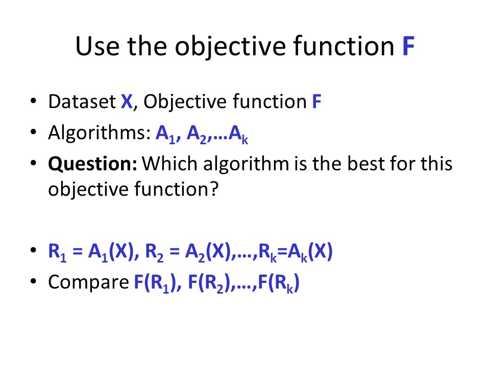 Use the objective function F Dataset X, Objective function F Algorithms: A 1, A 2,…A k Question: Which algorithm is the best for this objective functi