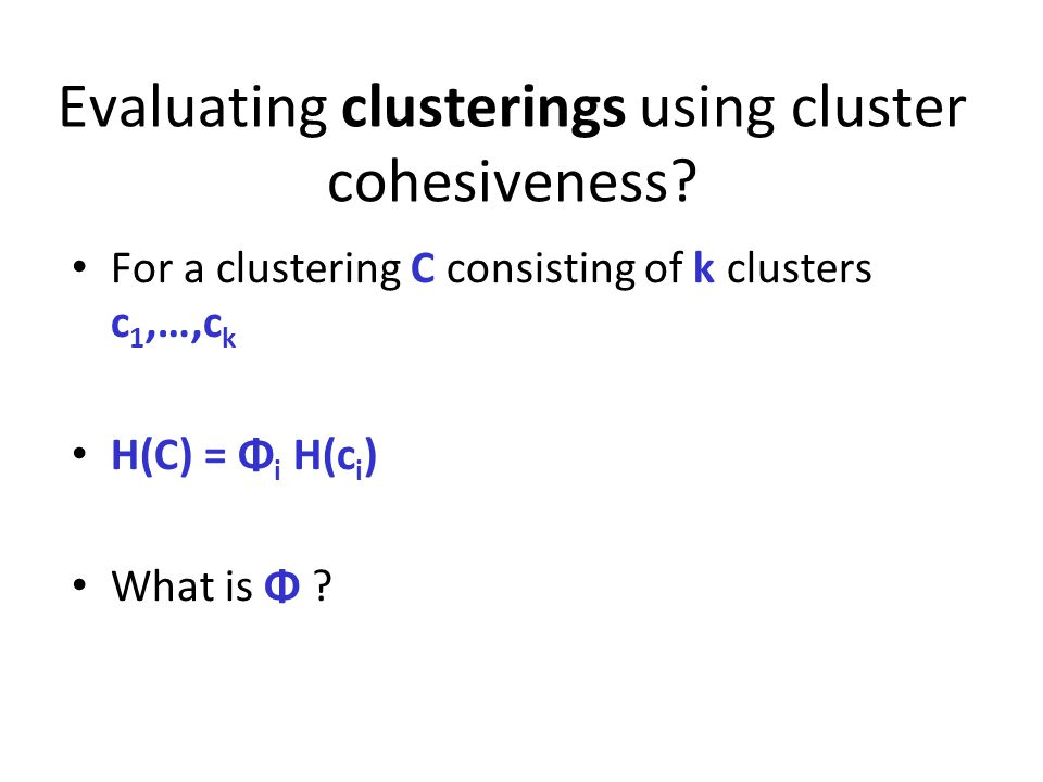 Evaluating clusterings using cluster cohesiveness? For a clustering C consisting of k clusters c 1,…,c k H(C) = Φ i H(c i ) What is Φ ?