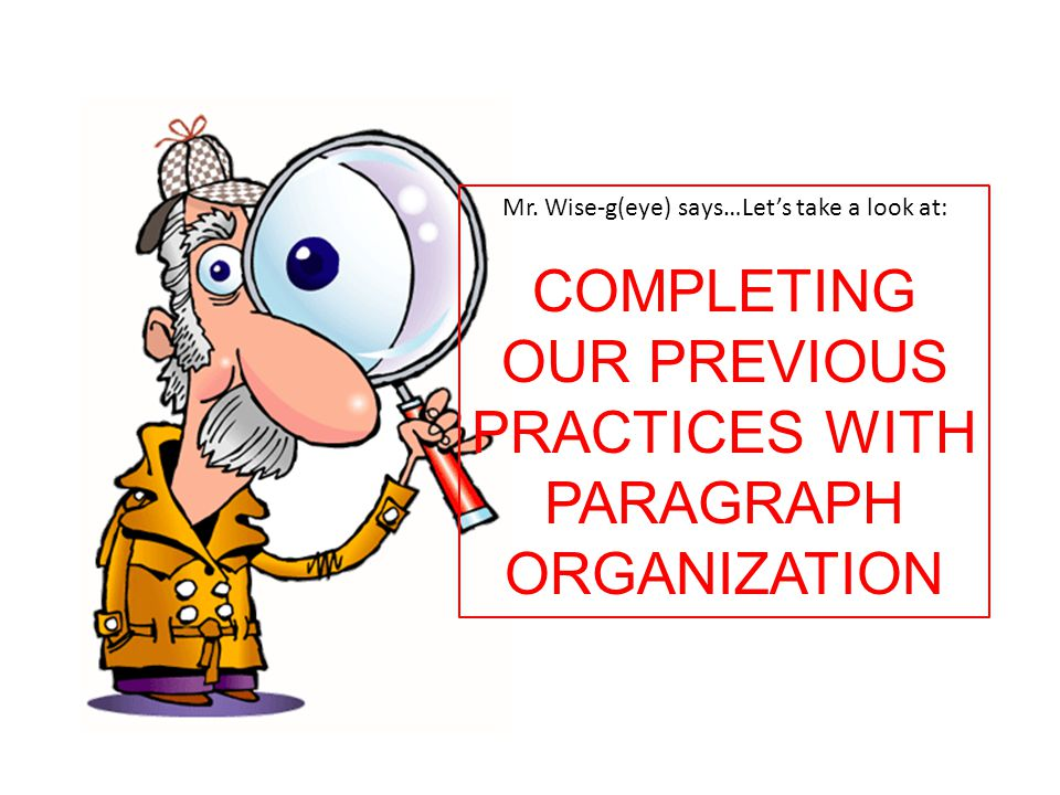 Mr. Wise-g(eye) says…Let's take a look at: COMPLETING OUR PREVIOUS PRACTICES WITH PARAGRAPH ORGANIZATION