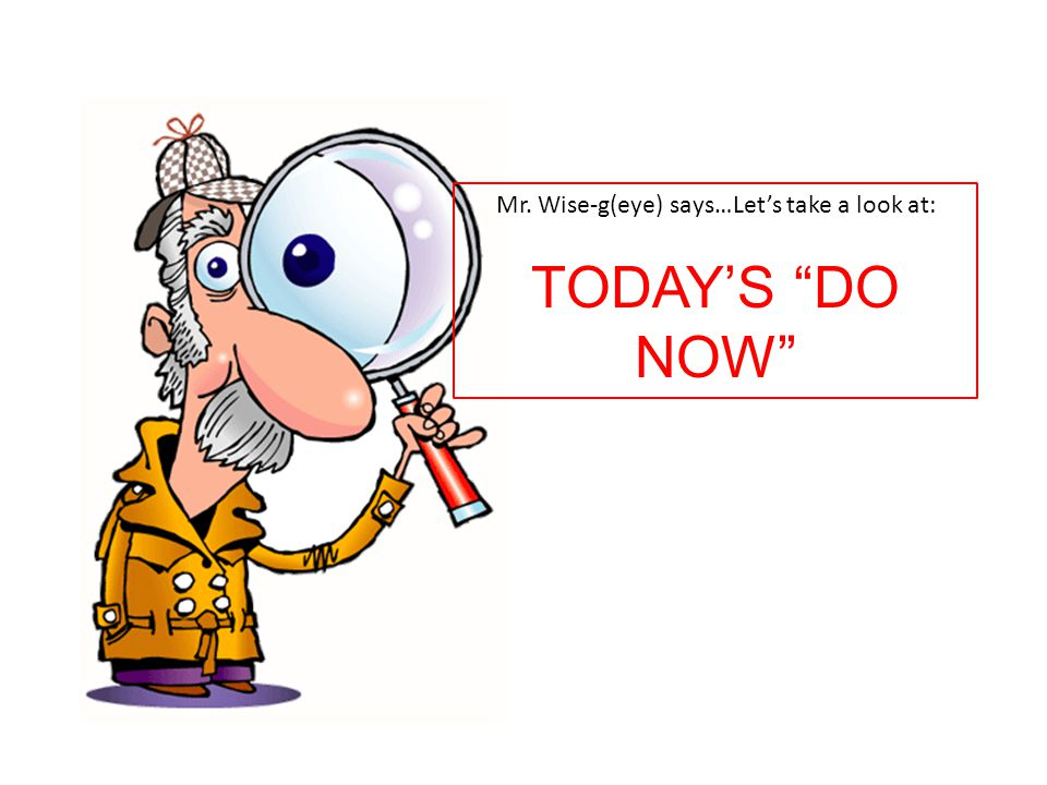 Mr. Wise-g(eye) says…Let's take a look at: TODAY'S DO NOW