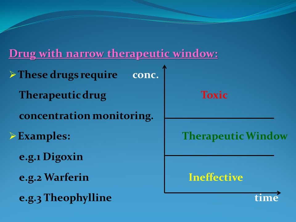 Drug with narrow therapeutic window:  These drugs require conc.
