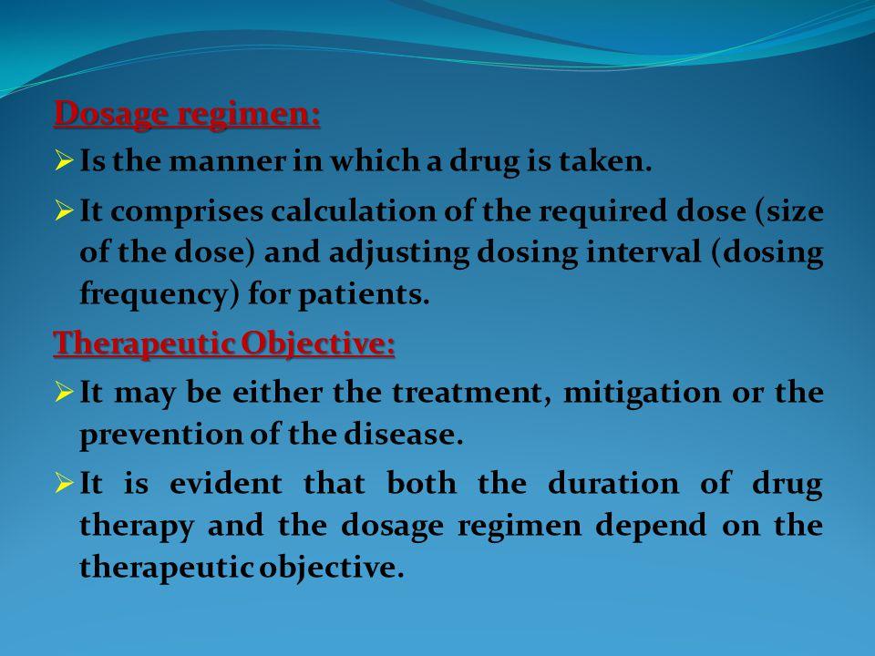 Dosage regimen:  Is the manner in which a drug is taken.