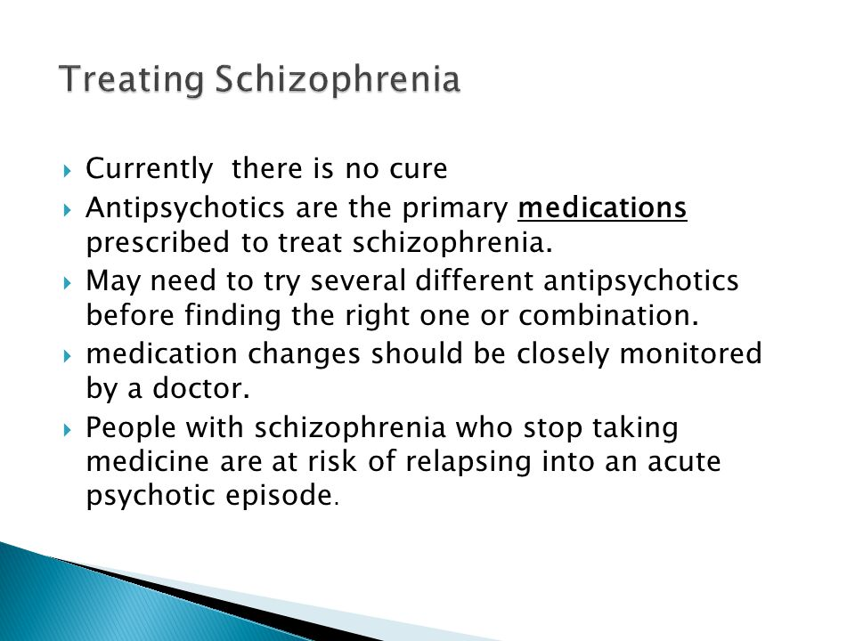  Currently there is no cure  Antipsychotics are the primary medications prescribed to treat schizophrenia.