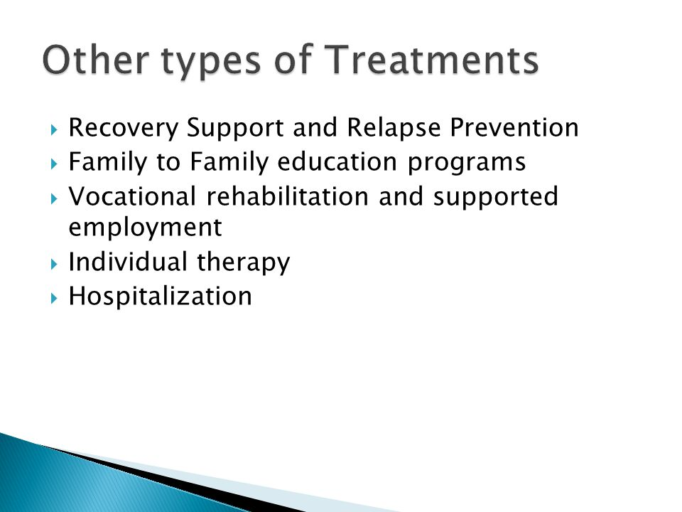  Recovery Support and Relapse Prevention  Family to Family education programs  Vocational rehabilitation and supported employment  Individual therapy  Hospitalization