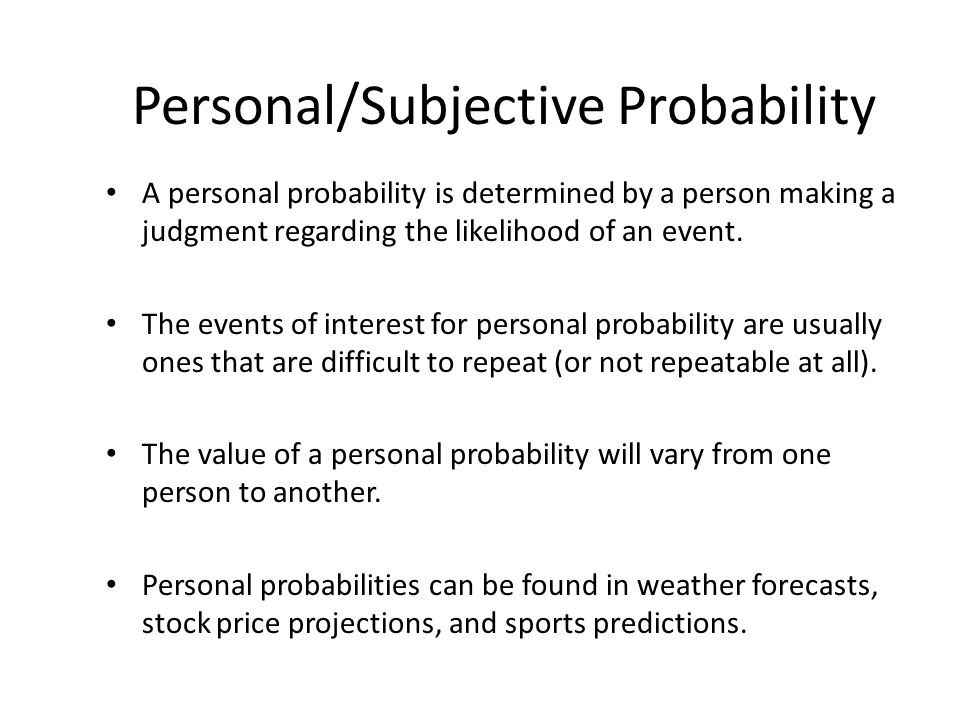 Personal/Subjective Probability A personal probability is determined by a person making a judgment regarding the likelihood of an event.