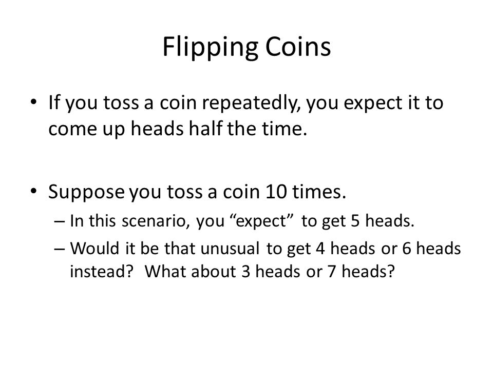 Flipping Coins If you toss a coin repeatedly, you expect it to come up heads half the time.