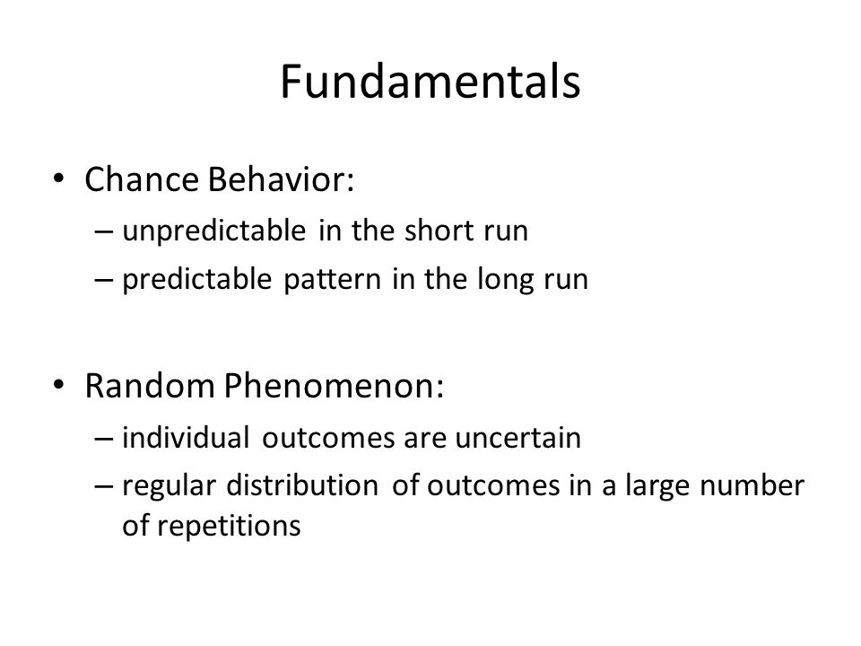 Fundamentals Chance Behavior: – unpredictable in the short run – predictable pattern in the long run Random Phenomenon: – individual outcomes are uncertain – regular distribution of outcomes in a large number of repetitions