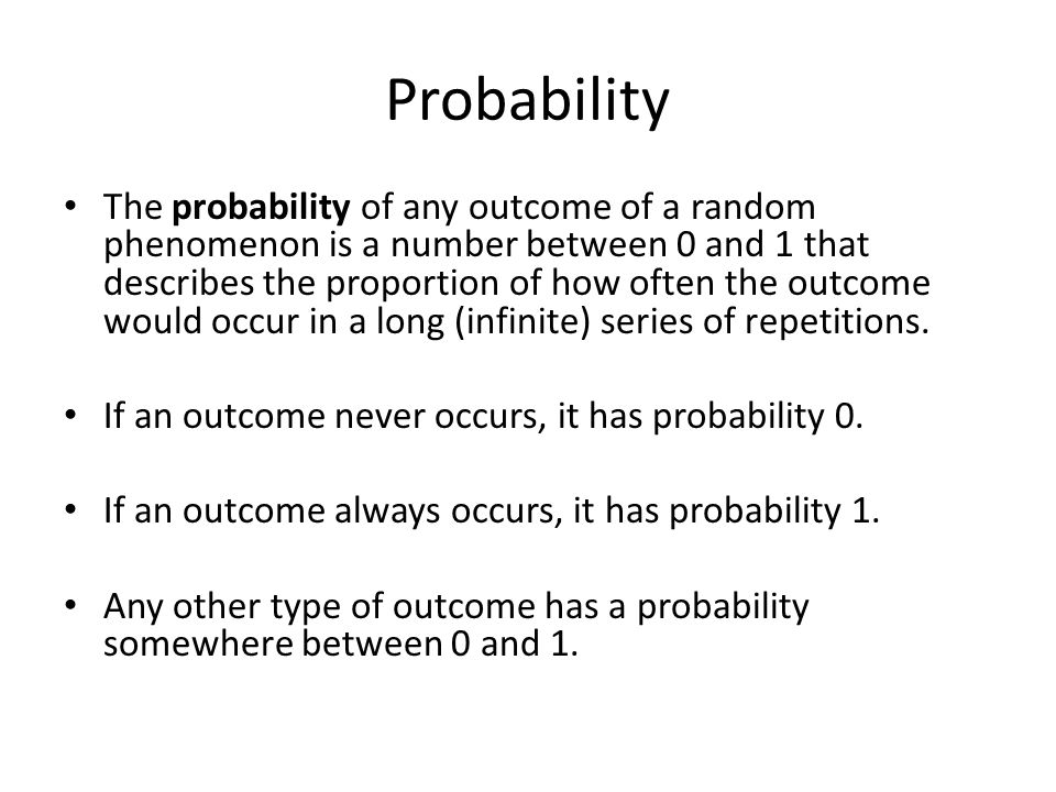 Probability The probability of any outcome of a random phenomenon is a number between 0 and 1 that describes the proportion of how often the outcome would occur in a long (infinite) series of repetitions.