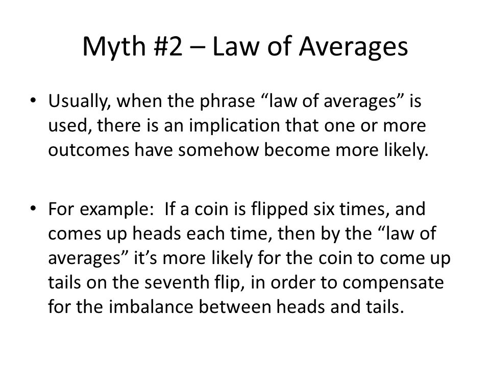 Myth #2 – Law of Averages Usually, when the phrase law of averages is used, there is an implication that one or more outcomes have somehow become more likely.