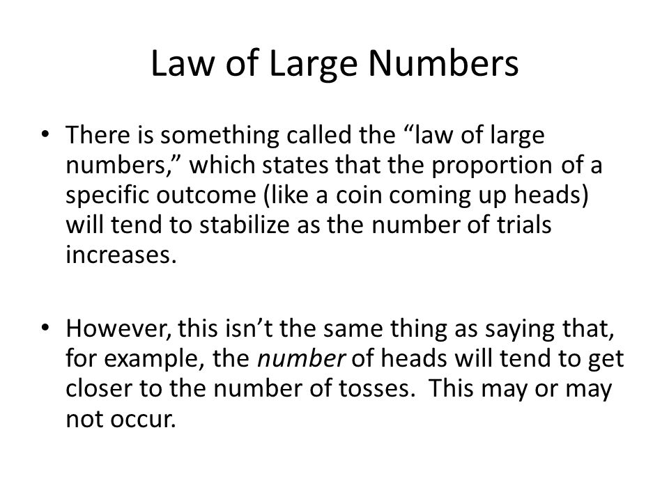 Law of Large Numbers There is something called the law of large numbers, which states that the proportion of a specific outcome (like a coin coming up heads) will tend to stabilize as the number of trials increases.