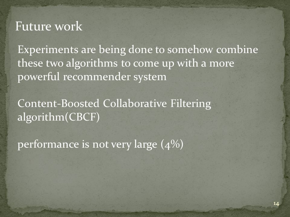 14 Future work Experiments are being done to somehow combine these two algorithms to come up with a more powerful recommender system Content-Boosted Collaborative Filtering algorithm(CBCF) performance is not very large (4%)