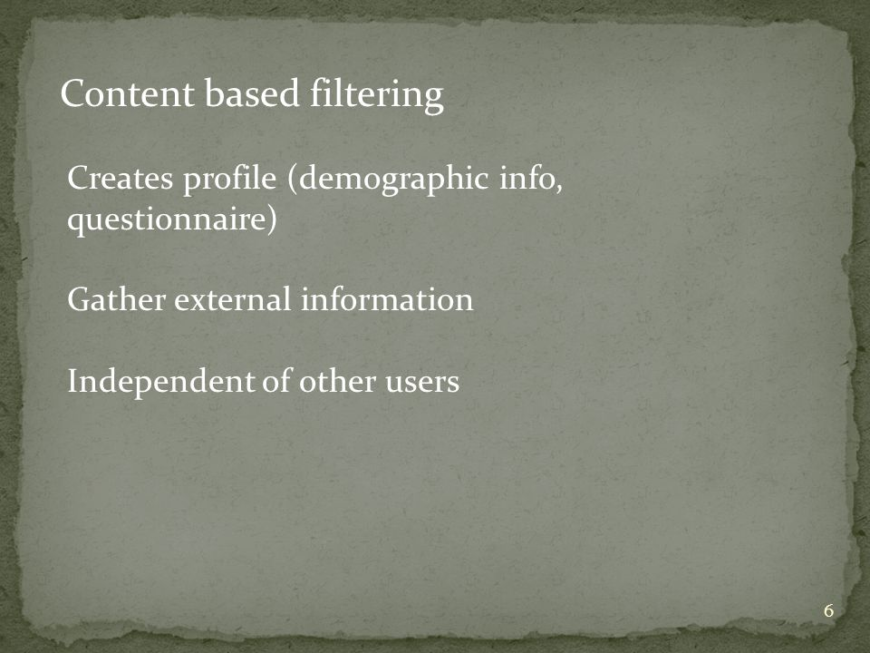 6 Content based filtering Creates profile (demographic info, questionnaire) Gather external information Independent of other users