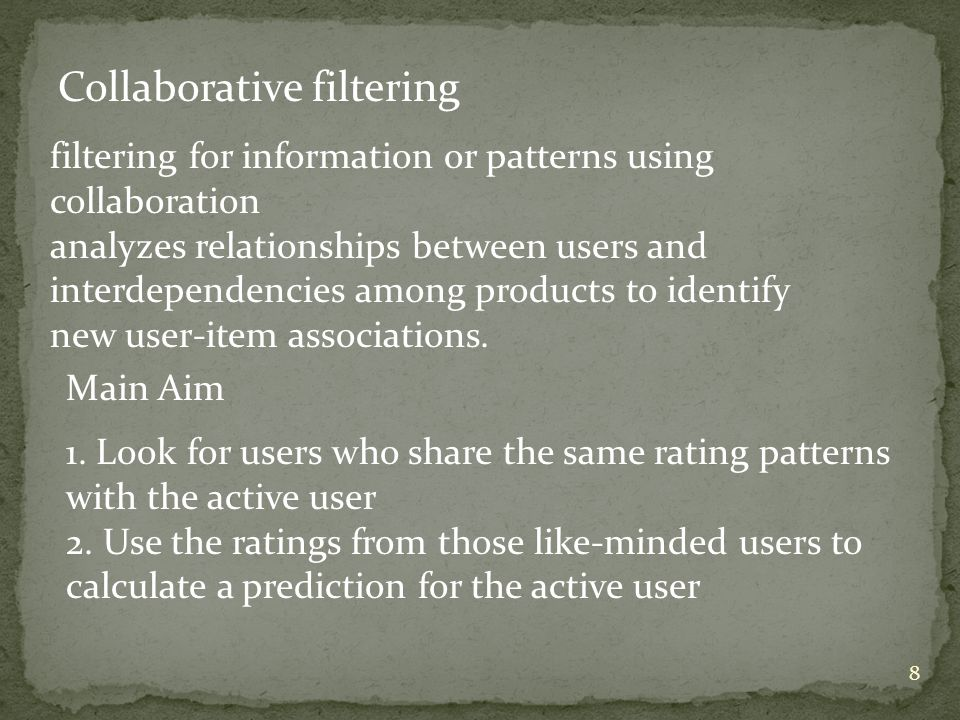 8 Collaborative filtering filtering for information or patterns using collaboration analyzes relationships between users and interdependencies among products to identify new user-item associations.