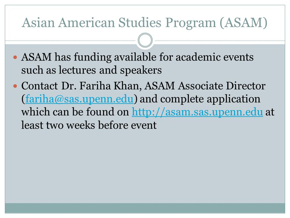Asian American Studies Program (ASAM) ASAM has funding available for academic events such as lectures and speakers Contact Dr. Fariha Khan, ASAM Assoc
