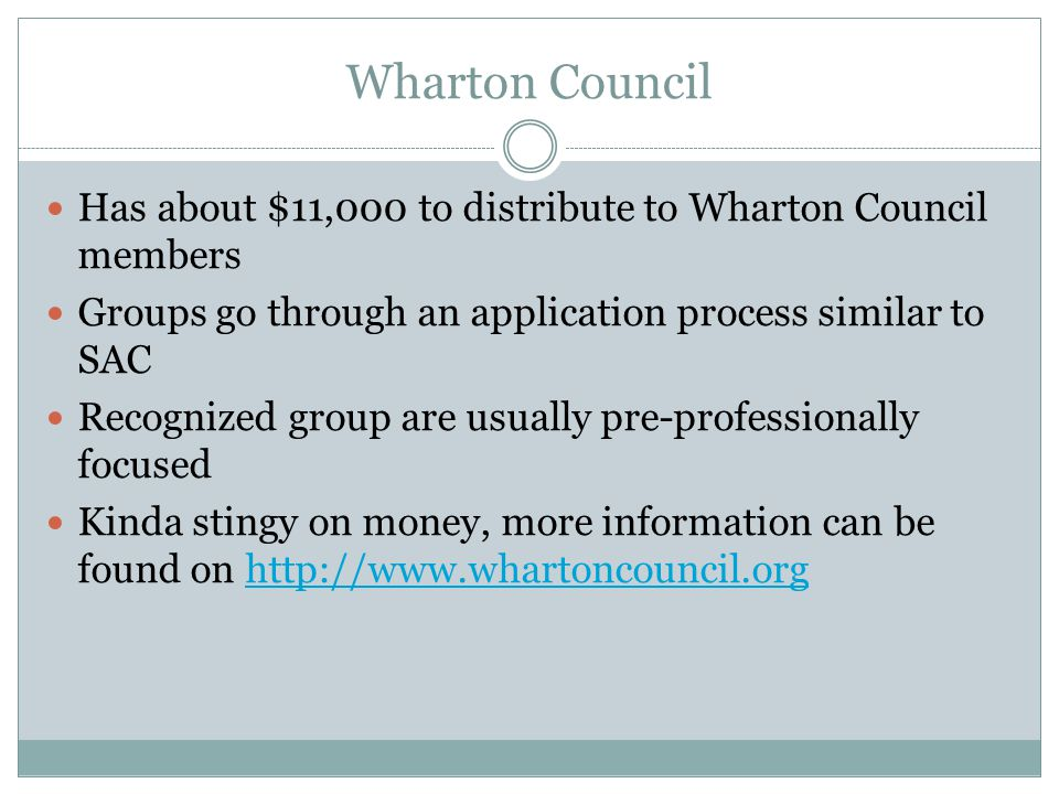 Wharton Council Has about $11,000 to distribute to Wharton Council members Groups go through an application process similar to SAC Recognized group are usually pre-professionally focused Kinda stingy on money, more information can be found on http://www.whartoncouncil.orghttp://www.whartoncouncil.org