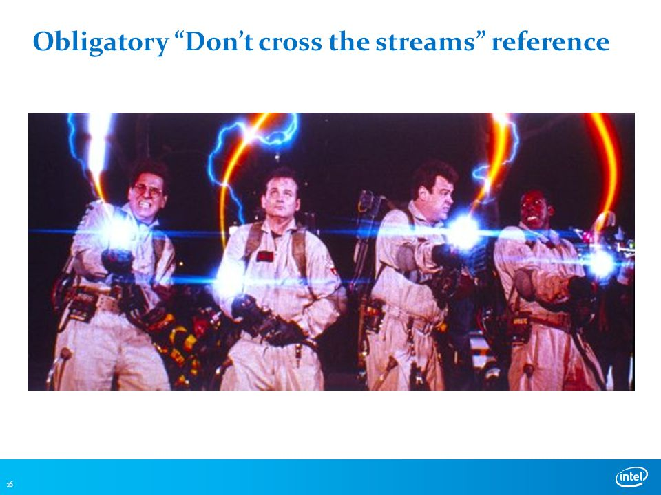 Obligatory Don't cross the streams reference 16