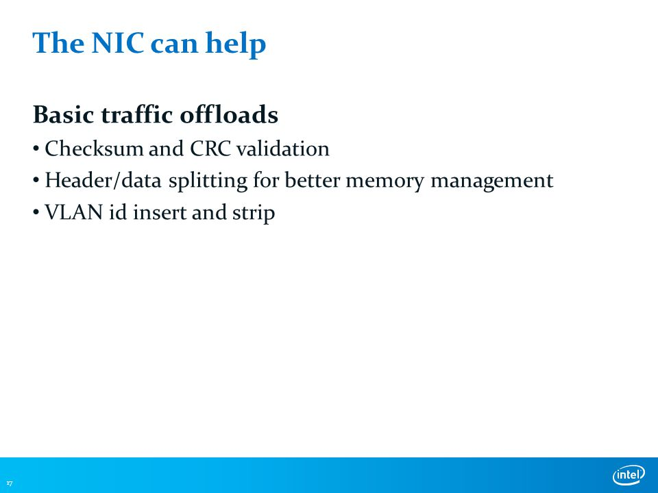 The NIC can help Basic traffic offloads Checksum and CRC validation Header/data splitting for better memory management VLAN id insert and strip 17