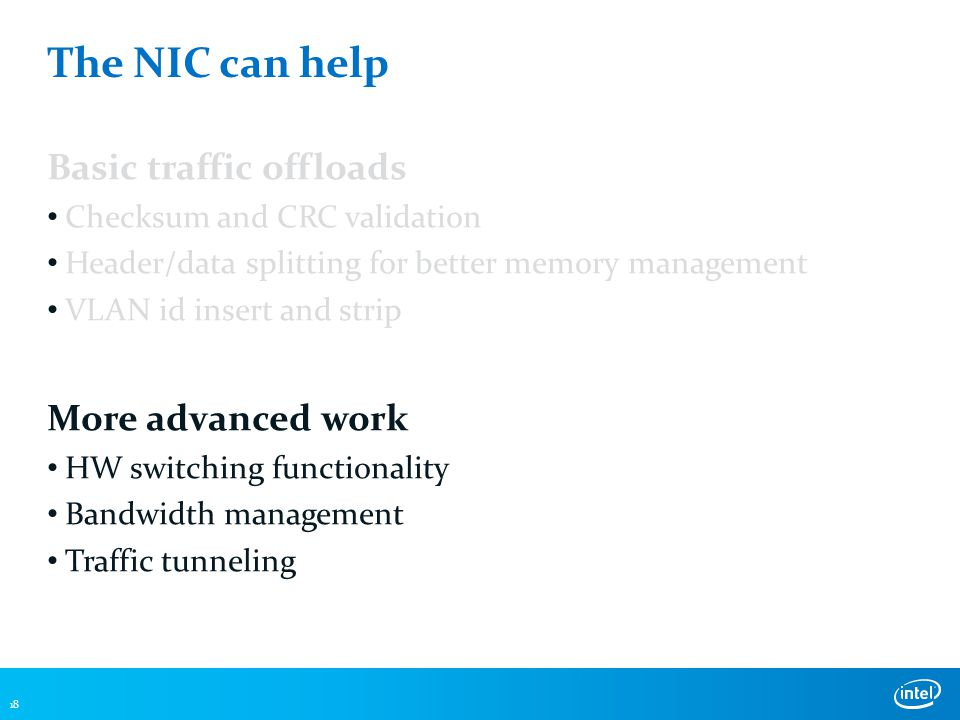 The NIC can help Basic traffic offloads Checksum and CRC validation Header/data splitting for better memory management VLAN id insert and strip More advanced work HW switching functionality Bandwidth management Traffic tunneling 18