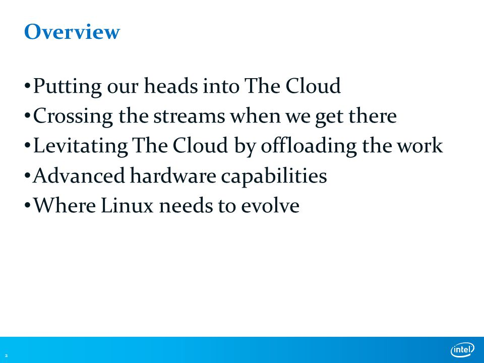 Overview Putting our heads into The Cloud Crossing the streams when we get there Levitating The Cloud by offloading the work Advanced hardware capabilities Where Linux needs to evolve 2
