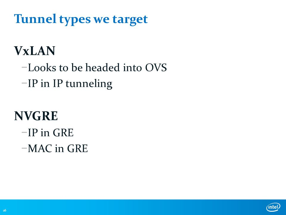 Tunnel types we target VxLAN − Looks to be headed into OVS − IP in IP tunneling NVGRE − IP in GRE − MAC in GRE 26