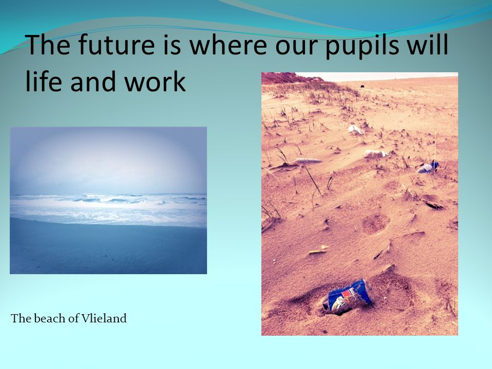 The future is where our pupils will life and work The beach of Vlieland