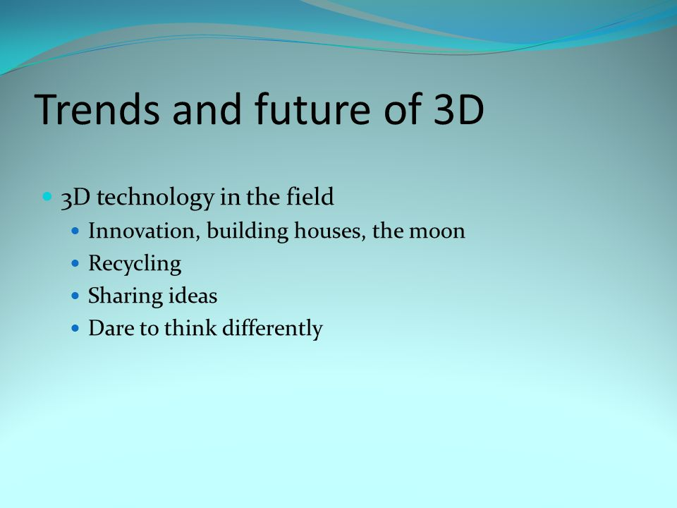 Trends and future of 3D 3D technology in the field Innovation, building houses, the moon Recycling Sharing ideas Dare to think differently