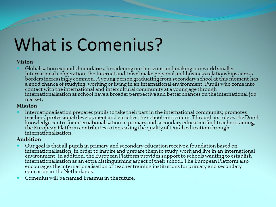 What is Comenius? Vision Globalisation expands boundaries, broadening our horizons and making our world smaller. International cooperation, the Intern