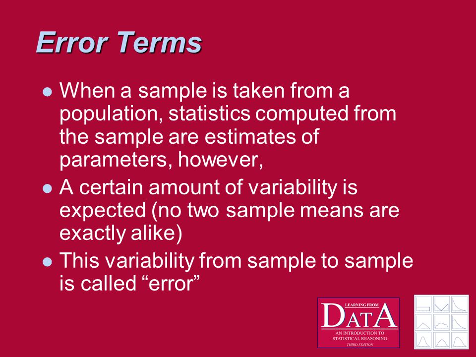 Error Terms When a sample is taken from a population, statistics computed from the sample are estimates of parameters, however, A certain amount of variability is expected (no two sample means are exactly alike) This variability from sample to sample is called error