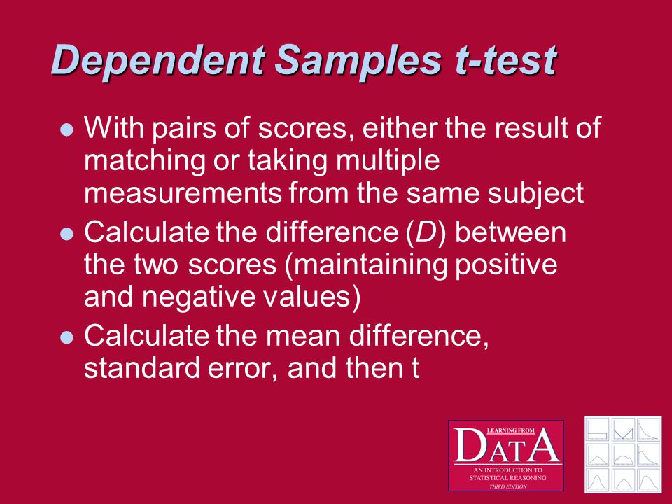 Dependent Samples t-test With pairs of scores, either the result of matching or taking multiple measurements from the same subject Calculate the difference (D) between the two scores (maintaining positive and negative values) Calculate the mean difference, standard error, and then t