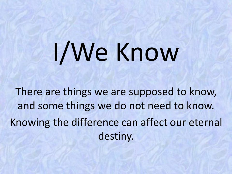 I/We Know There are things we are supposed to know, and some things we do not need to know. Knowing the difference can affect our eternal destiny.
