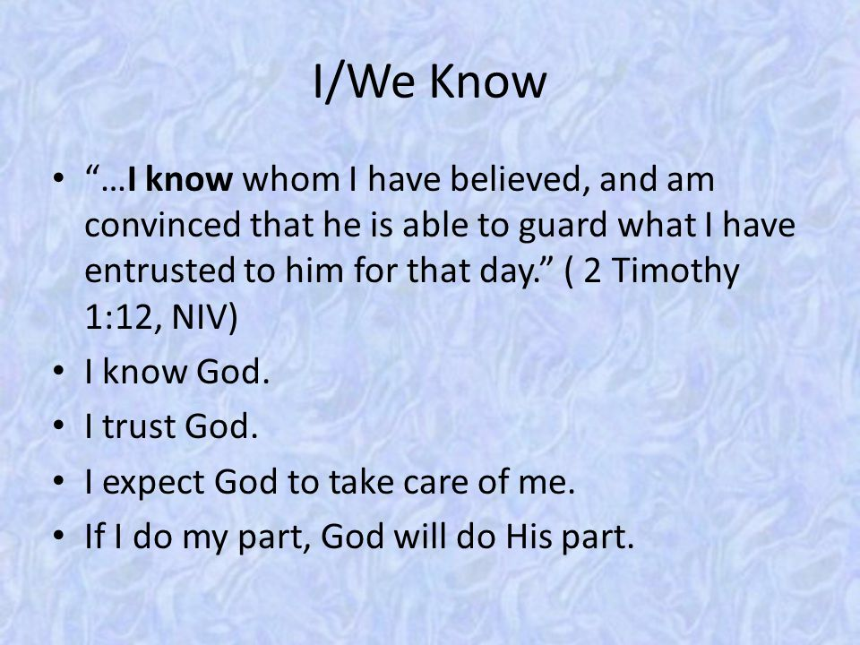 "I/We Know ""…I know whom I have believed, and am convinced that he is able to guard what I have entrusted to him for that day."" ( 2 Timothy 1:12, NIV)"