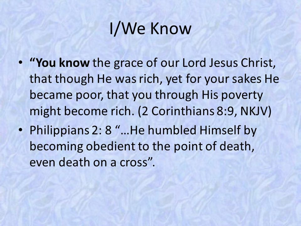 "I/We Know ""You know the grace of our Lord Jesus Christ, that though He was rich, yet for your sakes He became poor, that you through His poverty might"