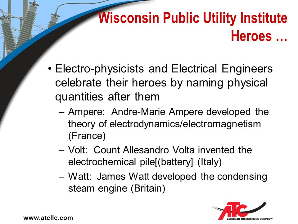 www.atcllc.com Wisconsin Public Utility Institute Electricity … Power is a measure of energy transfer Electric power is measured in watts One ampere f