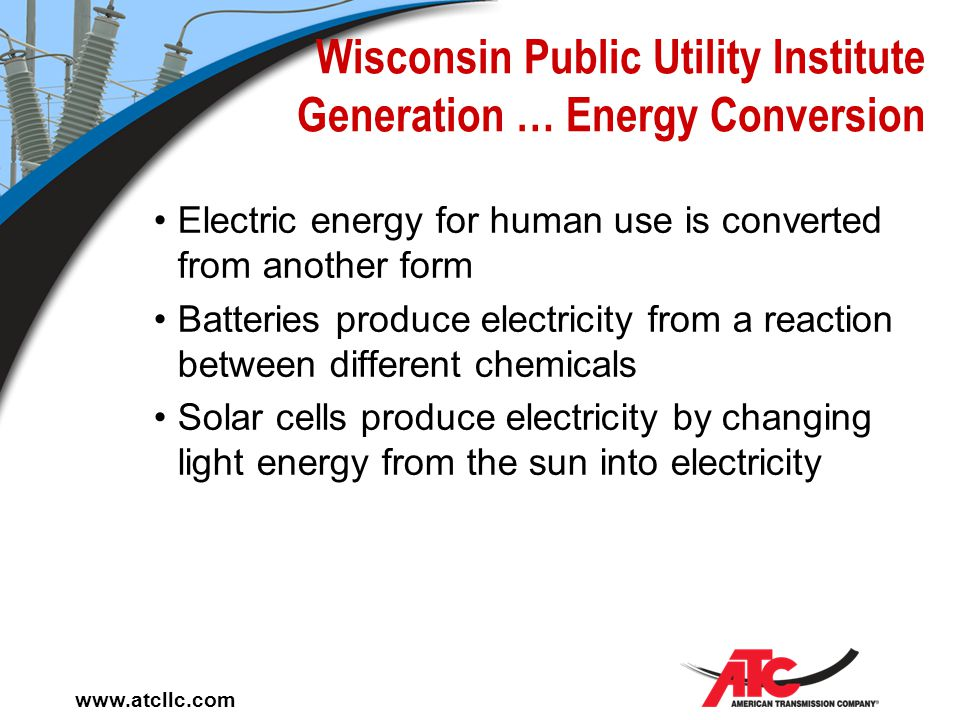 www.atcllc.com Wisconsin Public Utility Institute Basics … Generation is the production of electric energy in a form which can be transported to be us